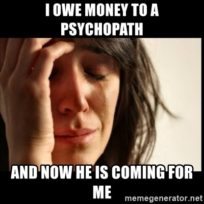 First World Problems - I owe money to a psychopath And now he is coming for me