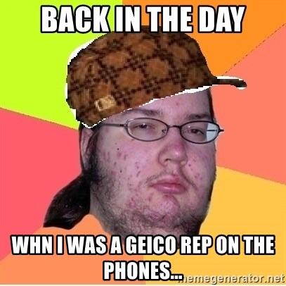 Scumbag nerd - Back in the day whn I was a Geico rep on the phones...
