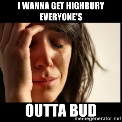 First World Problems - I wanna get Highbury everyone's  Outta bud