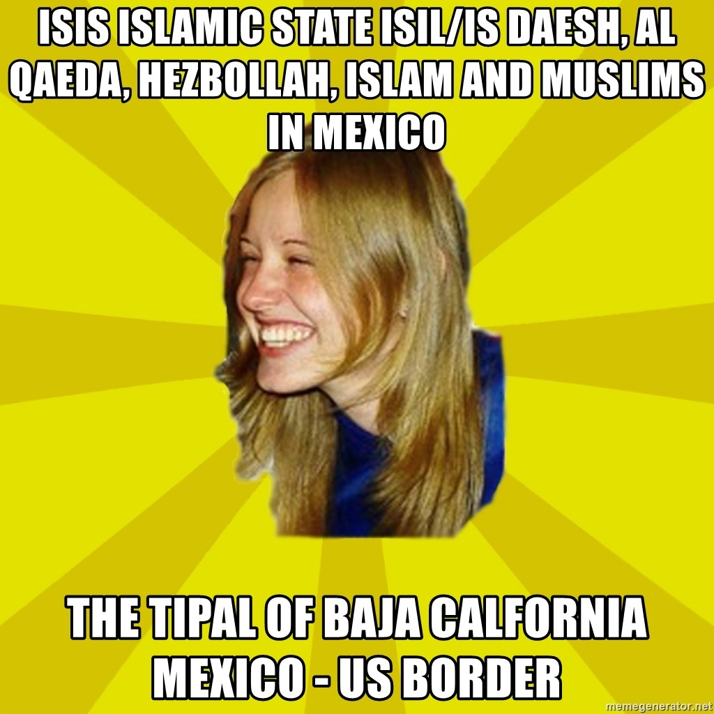Trologirl - ISIS Islamic State ISIL/IS Daesh, Al Qaeda, Hezbollah, Islam and Muslims in Mexico The Tipal of Baja Calfornia Mexico - US Border