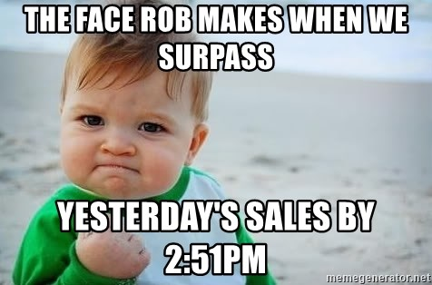 fist pump baby - The face Rob makes When we surpass  yesterday's sales by 2:51pm