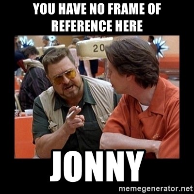 walter sobchak - You have no frame of reference here Jonny