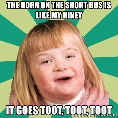 Retard girl - The horn on the short bus is like my hiney It goes toot, toot, toot