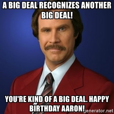 Anchorman Birthday - A big deal recognizes another big deal! You're kind of a big deal. Happy Birthday Aaron!