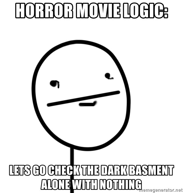 poker f - horror movie logic:  lets go check the dark basment alone with nothing