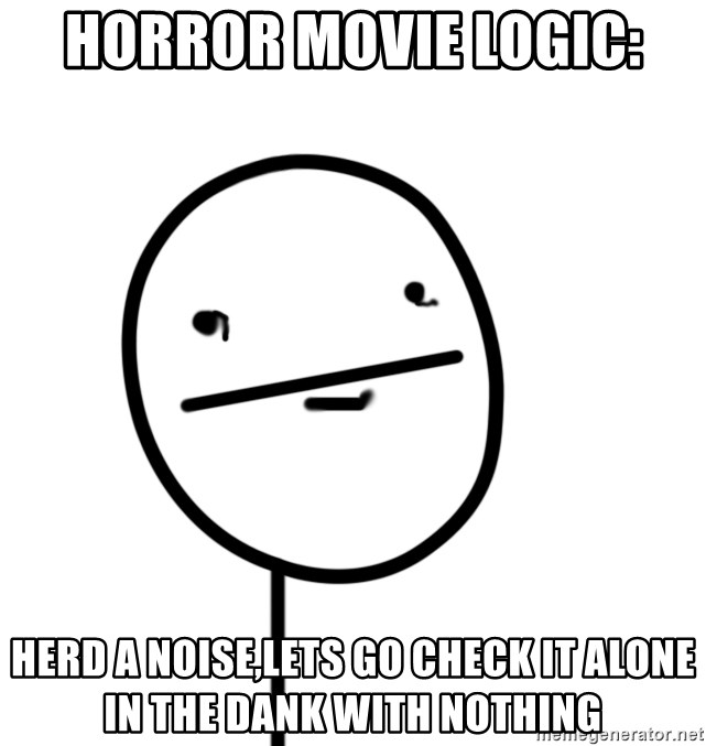 poker f - horror movie logic: herd a noise,lets go check it alone in the dank with nothing