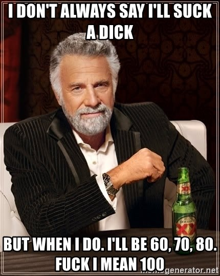 The Most Interesting Man In The World - I don't always say I'll suck a dick But when I do. I'll be 60, 70, 80. Fuck I mean 100