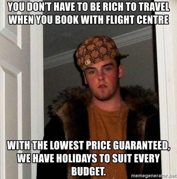 Scumbag Steve - You don't have to be rich to travel when you book with Flight Centre With the lowest price guaranteed, we have holidays to suit every budget.