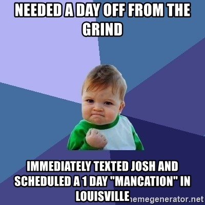 "Success Kid - needed a day off from the grind Immediately texted Josh and scheduled a 1 day ""mancation"" in louisville"