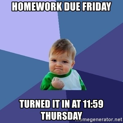 Success Kid - homework due Friday Turned it in at 11:59 Thursday