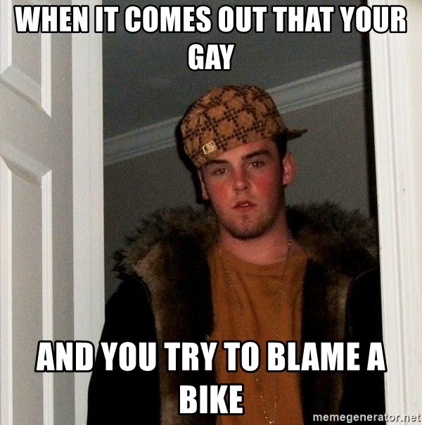 Scumbag Steve - When it comes out that your gay And you try to blame a bike