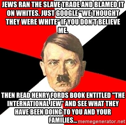 "Advice Hitler - jews ran the slave trade and blamed it on whites. just google ""we thought they were white"" if you don't believe me. then read henry fords book entitled ""the international jew"" and see what they have been doing to you and your families..."