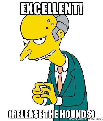 Mr Burns meme - Excellent! (release the hounds)