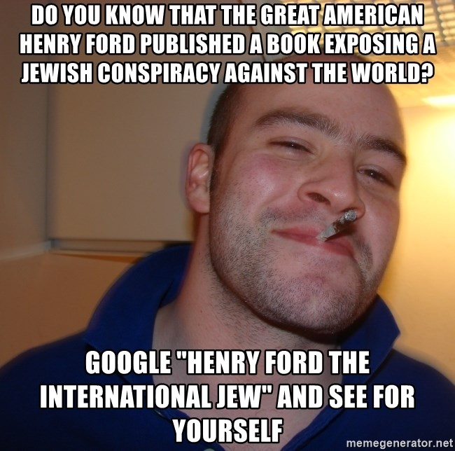 "Good Guy Greg - do you know that the great american henry ford published a book exposing a jewish conspiracy against the world? google ""henry ford the international jew"" and see for yourself"