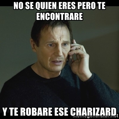 I will Find You Meme - No se quien eres pero te encontrare  Y te robare ese charizard