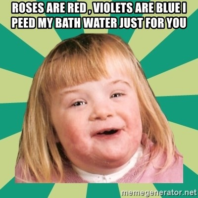 Retard girl - roses are red , violets are blue i peed my bath water just for you