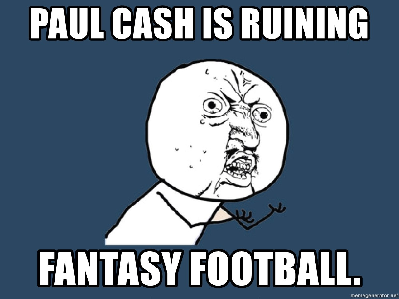 Y U No - paul cash is ruining  fantasy football.