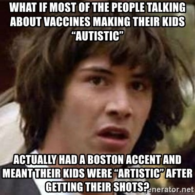 "Conspiracy Keanu - What if most of the people talking about vaccines making their kids ""autistic"" Actually had a Boston accent and meant their kids were ""artistic"" after getting their shots?"