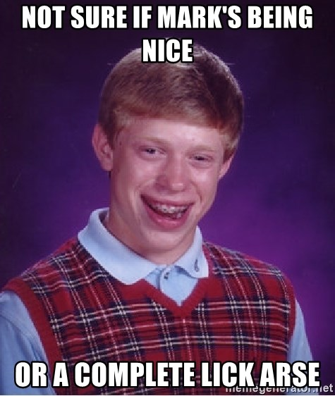 Bad Luck Brian - Not sure if Mark's being nice  Or a complete lick arse
