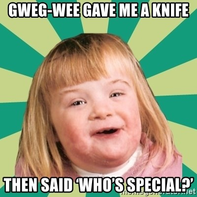 Retard girl - Gweg-wee gave me a knife Then said 'who's special?'