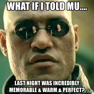 What If I Told You - What if I told MU.... last night was incredibly memorable & warm & perfect?