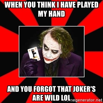 Typical Joker - When you think I have played my hand And you forgot that joker's are wild lol