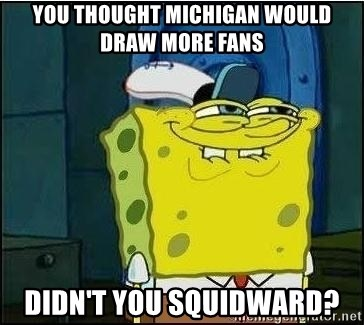 you thought michigan would draw more fans didn't you