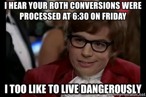 I too like to live dangerously - I hear your Roth Conversions were processed at 6:30 on friday