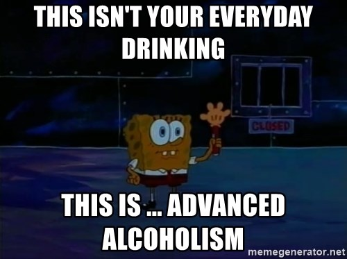 This Isnt Your Everyday Drinking This Is Advanced Alcoholism