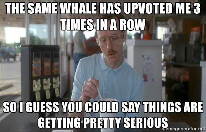 so i guess you could say things are getting pretty serious - The same whale has upvoted me 3 times in a row so i guess you could say things are getting pretty serious