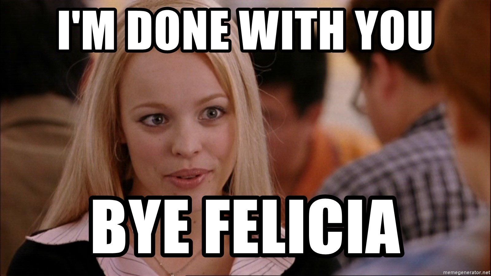 Im Done With You Bye Felicia Mean Girls Regina Meme Generator