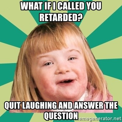 Retard girl - What if I called you retarded? Quit laughing and answer the question