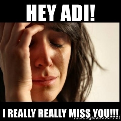 First World Problems - Hey Adi!  I really really miss you!!!