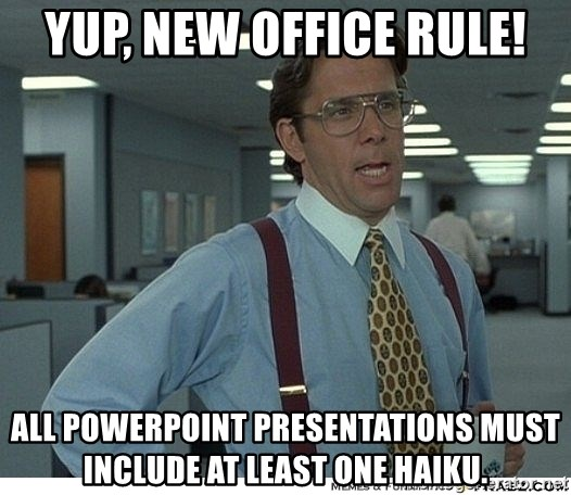 That would be great - Yup, new office rule! All PowerPoint presentations must include at least one haiku.