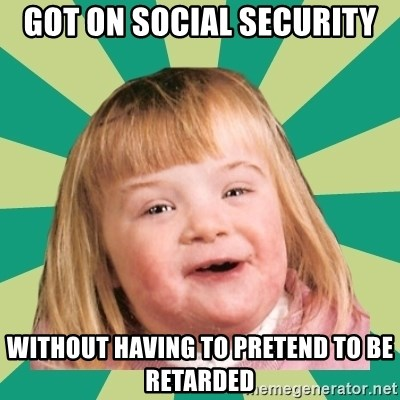 Retard girl - Got on social security Without having to pretend to be retarded