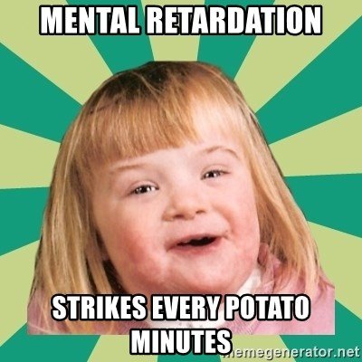 Retard girl - Mental retardation Strikes every potato minutes