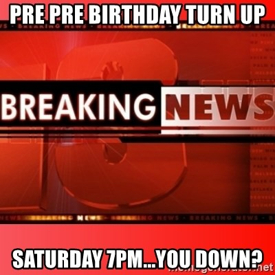 This breaking news meme - Pre pre Birthday Turn up Saturday 7pm...You down?