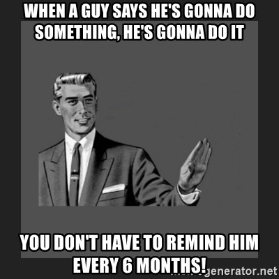 kill yourself guy blank - when a guy says he's gonna do something, he's gonna do it You don't have to remind him every 6 months!