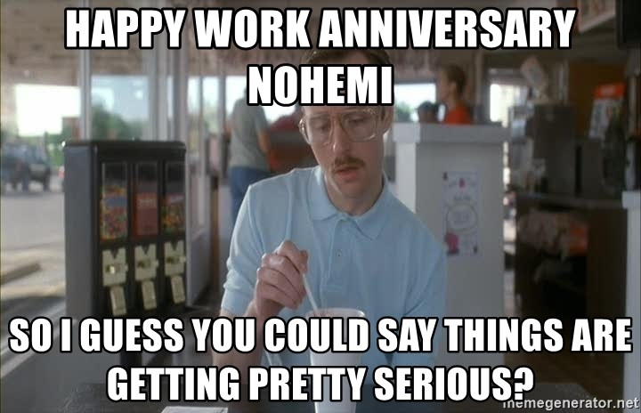 so i guess you could say things are getting pretty serious - Happy work anniversary Nohemi so i guess you could say things are getting pretty serious?