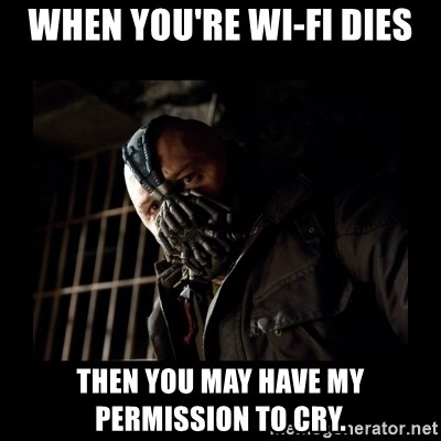 Bane Meme - When you're wi-fi dies Then you may have my permission to cry.
