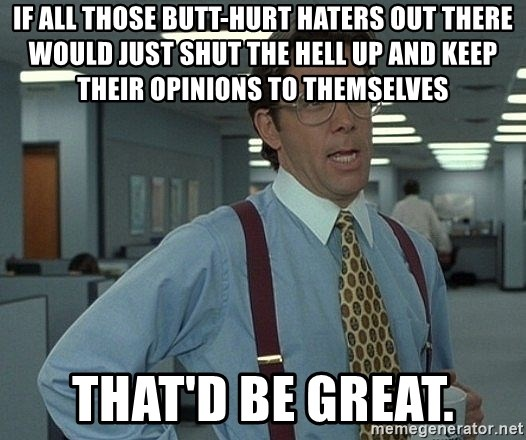 That'd be great guy - If all those butt-hurt haters out there would just shut the hell up and keep their opinions to themselves That'd be great.