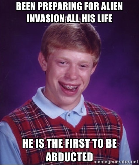 Bad Luck Brian - Been preparing for alien invasion all his life He is the first to be abducted