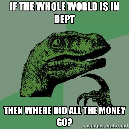 Raptor - If the whole world is in dept Then where did all the money go?