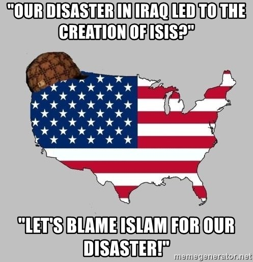 "Scumbag America2 - ""OUR DISASTER IN IRAQ LED TO THE CREATION OF ISIS?"" ""LET'S BLAME ISLAM FOR OUR DISASTER!"""