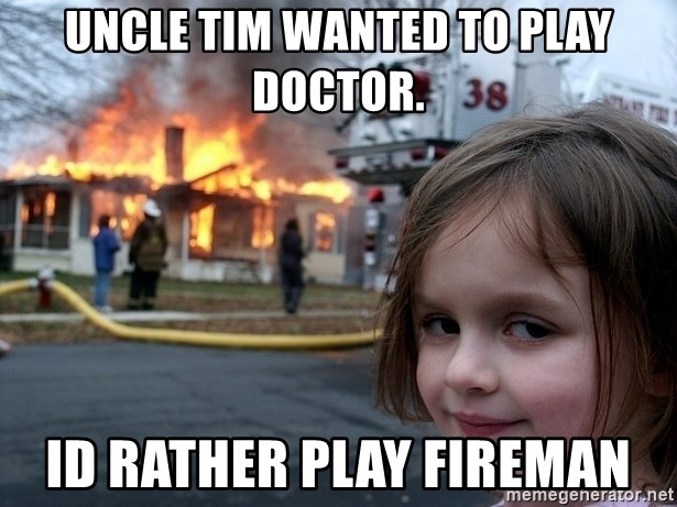 Disaster Girl - Uncle Tim wanted to play doctor. Id rather play fireman