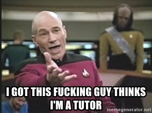 Captain Picard - I got this fucking guy thinks I'm a tutor