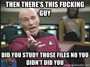 Captain Picard - Then there's this fucking guy Did you study those files no you didn't did you
