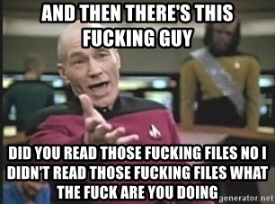 Captain Picard - And then there's this fucking guy Did you read those fucking files no I didn't read those fucking files what the fuck are you doing