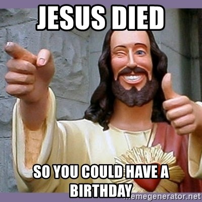 buddy jesus - JESUS DIED  SO YOU COULD HAVE A BIRTHDAY