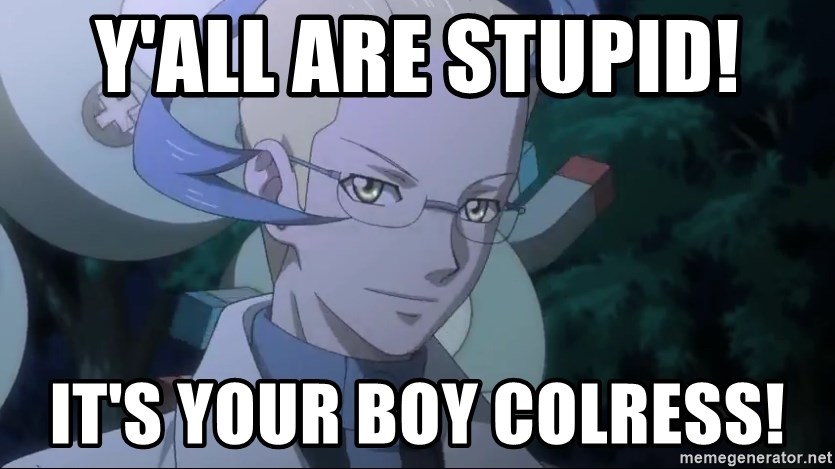 Colress - Y'all are stupid! It's your boy Colress!